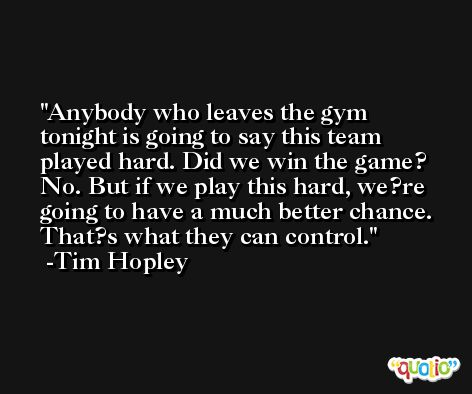 Anybody who leaves the gym tonight is going to say this team played hard. Did we win the game? No. But if we play this hard, we?re going to have a much better chance. That?s what they can control. -Tim Hopley