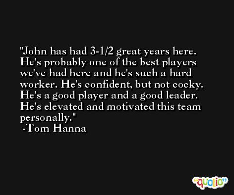 John has had 3-1/2 great years here. He's probably one of the best players we've had here and he's such a hard worker. He's confident, but not cocky. He's a good player and a good leader. He's elevated and motivated this team personally. -Tom Hanna