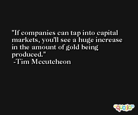 If companies can tap into capital markets, you'll see a huge increase in the amount of gold being produced. -Tim Mccutcheon