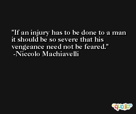 If an injury has to be done to a man it should be so severe that his vengeance need not be feared. -Niccolo Machiavelli