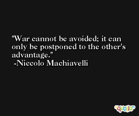 War cannot be avoided; it can only be postponed to the other's advantage. -Niccolo Machiavelli