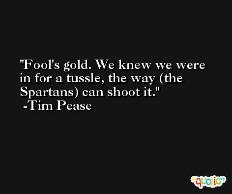 Fool's gold. We knew we were in for a tussle, the way (the Spartans) can shoot it. -Tim Pease