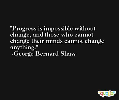 Progress is impossible without change, and those who cannot change their minds cannot change anything. -George Bernard Shaw