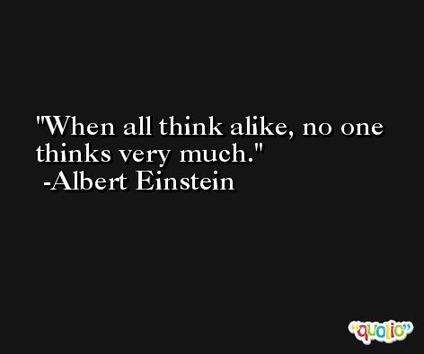 When all think alike, no one thinks very much. -Albert Einstein