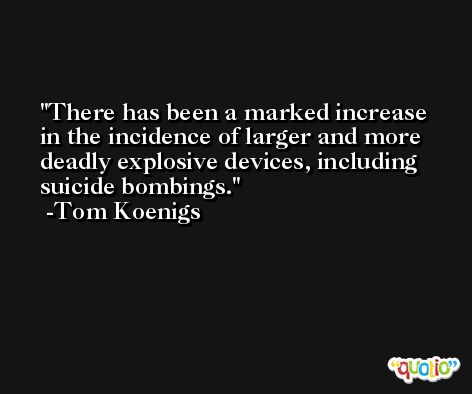 There has been a marked increase in the incidence of larger and more deadly explosive devices, including suicide bombings. -Tom Koenigs