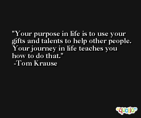 Your purpose in life is to use your gifts and talents to help other people. Your journey in life teaches you how to do that. -Tom Krause