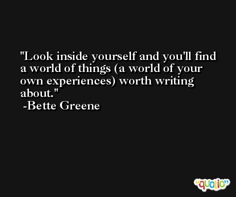 Look inside yourself and you'll find a world of things (a world of your own experiences) worth writing about. -Bette Greene