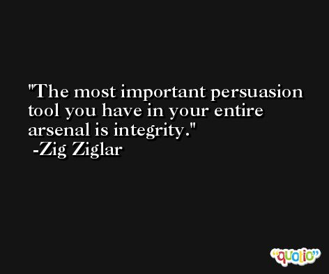 The most important persuasion tool you have in your entire arsenal is integrity.  -Zig Ziglar