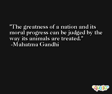 The greatness of a nation and its moral progress can be judged by the way its animals are treated. -Mahatma Gandhi