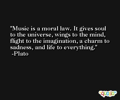 Music is a moral law. It gives soul to the universe, wings to the mind, flight to the imagination, a charm to sadness, and life to everything.  -Plato