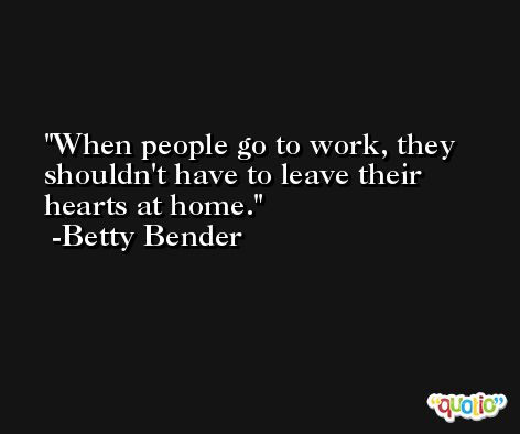When people go to work, they shouldn't have to leave their hearts at home. -Betty Bender
