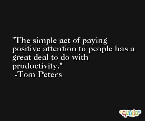 The simple act of paying positive attention to people has a great deal to do with productivity. -Tom Peters