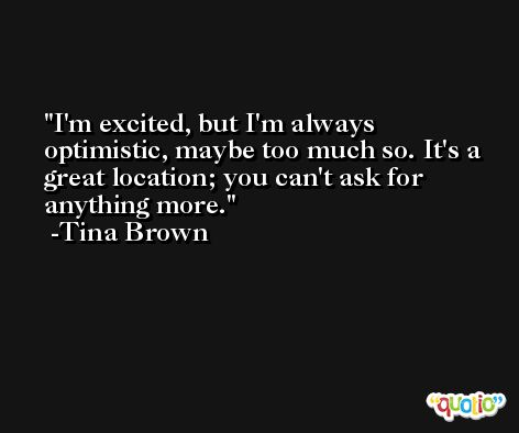 I'm excited, but I'm always optimistic, maybe too much so. It's a great location; you can't ask for anything more. -Tina Brown