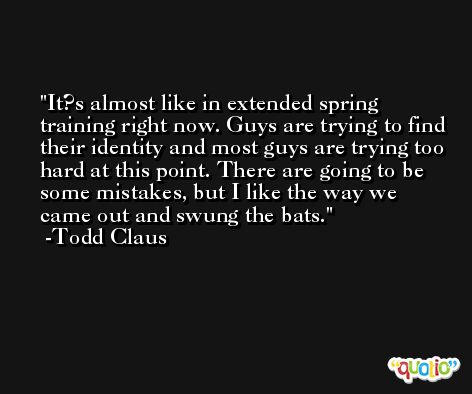 It?s almost like in extended spring training right now. Guys are trying to find their identity and most guys are trying too hard at this point. There are going to be some mistakes, but I like the way we came out and swung the bats. -Todd Claus