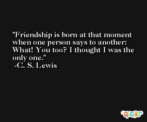 Friendship is born at that moment when one person says to another: What! You too? I thought I was the only one. -C. S. Lewis