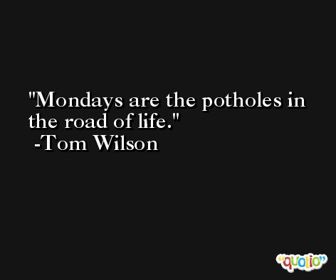 Mondays are the potholes in the road of life. -Tom Wilson