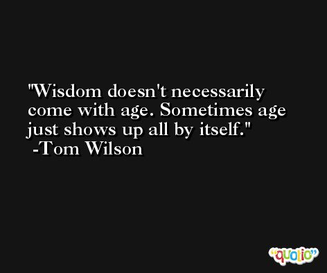 Wisdom doesn't necessarily come with age. Sometimes age just shows up all by itself. -Tom Wilson