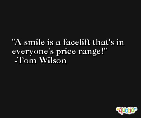 A smile is a facelift that's in everyone's price range! -Tom Wilson