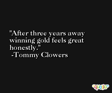 After three years away winning gold feels great honestly. -Tommy Clowers