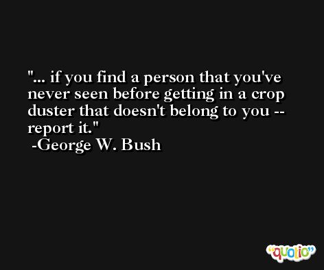 ... if you find a person that you've never seen before getting in a crop duster that doesn't belong to you -- report it. -George W. Bush