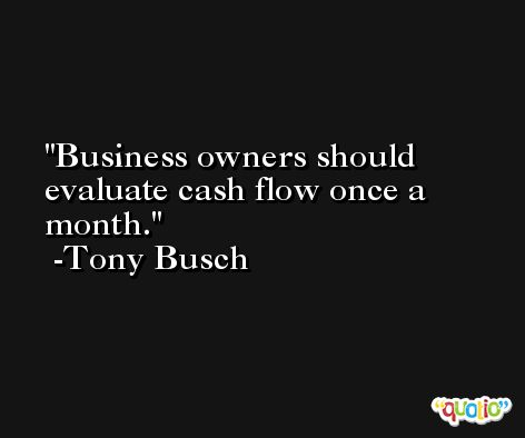 Business owners should evaluate cash flow once a month. -Tony Busch