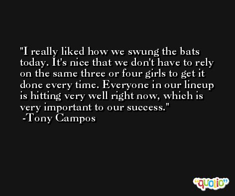 I really liked how we swung the bats today. It's nice that we don't have to rely on the same three or four girls to get it done every time. Everyone in our lineup is hitting very well right now, which is very important to our success. -Tony Campos