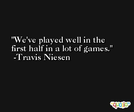 We've played well in the first half in a lot of games. -Travis Niesen