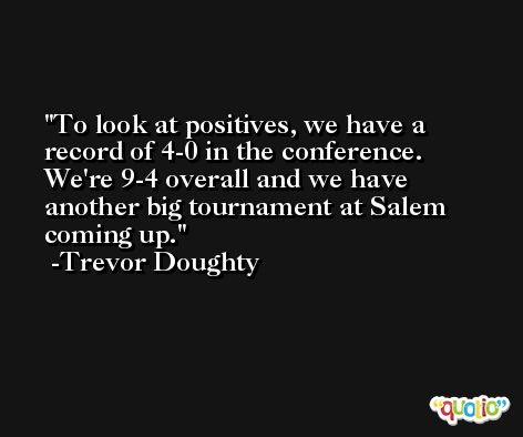 To look at positives, we have a record of 4-0 in the conference. We're 9-4 overall and we have another big tournament at Salem coming up. -Trevor Doughty