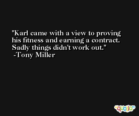 Karl came with a view to proving his fitness and earning a contract. Sadly things didn't work out. -Tony Miller
