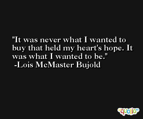 It was never what I wanted to buy that held my heart's hope. It was what I wanted to be. -Lois McMaster Bujold