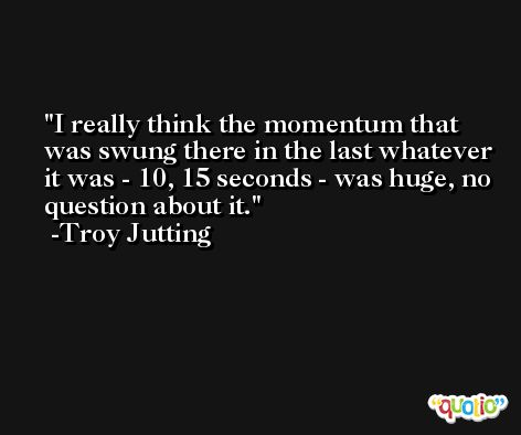 I really think the momentum that was swung there in the last whatever it was - 10, 15 seconds - was huge, no question about it. -Troy Jutting