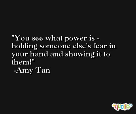 You see what power is - holding someone else's fear in your hand and showing it to them! -Amy Tan