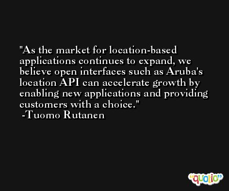 As the market for location-based applications continues to expand, we believe open interfaces such as Aruba's location API can accelerate growth by enabling new applications and providing customers with a choice. -Tuomo Rutanen