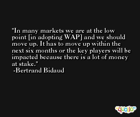 In many markets we are at the low point [in adopting WAP] and we should move up. It has to move up within the next six months or the key players will be impacted because there is a lot of money at stake. -Bertrand Bidaud
