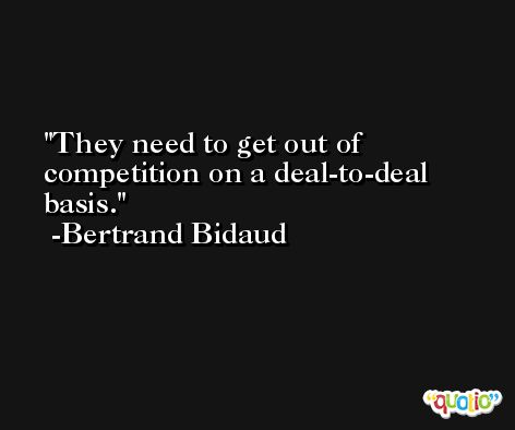 They need to get out of competition on a deal-to-deal basis. -Bertrand Bidaud