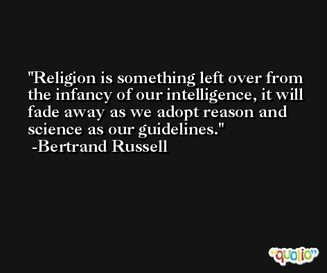 Religion is something left over from the infancy of our intelligence, it will fade away as we adopt reason and science as our guidelines. -Bertrand Russell