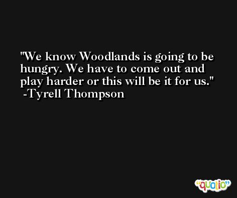 We know Woodlands is going to be hungry. We have to come out and play harder or this will be it for us. -Tyrell Thompson