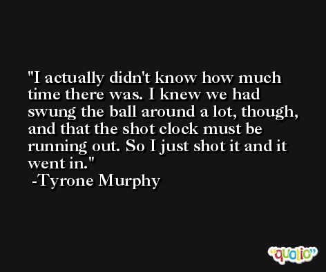 I actually didn't know how much time there was. I knew we had swung the ball around a lot, though, and that the shot clock must be running out. So I just shot it and it went in. -Tyrone Murphy
