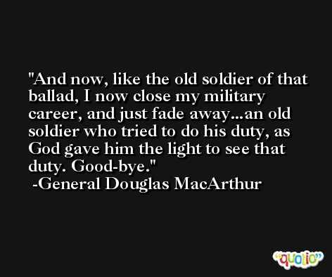 And now, like the old soldier of that ballad, I now close my military career, and just fade away...an old soldier who tried to do his duty, as God gave him the light to see that duty. Good-bye. -General Douglas MacArthur