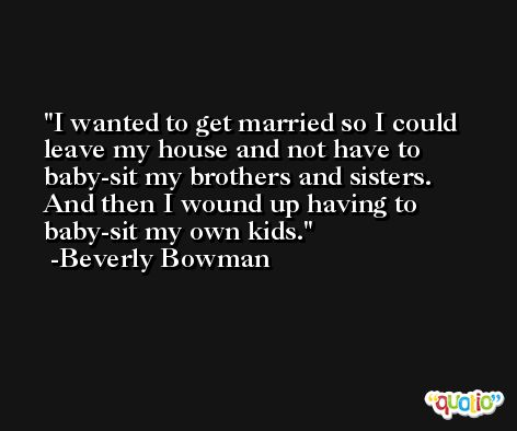 I wanted to get married so I could leave my house and not have to baby-sit my brothers and sisters. And then I wound up having to baby-sit my own kids. -Beverly Bowman