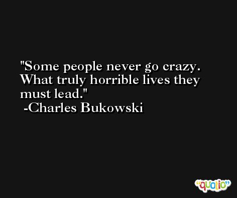 Some people never go crazy. What truly horrible lives they must lead. -Charles Bukowski