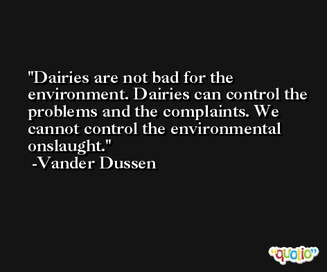 Dairies are not bad for the environment. Dairies can control the problems and the complaints. We cannot control the environmental onslaught. -Vander Dussen