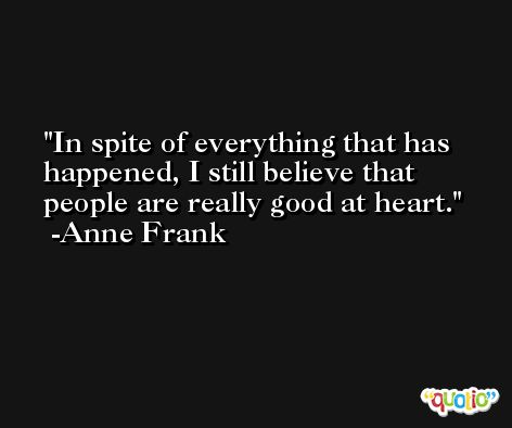 In spite of everything that has happened, I still believe that people are really good at heart. -Anne Frank