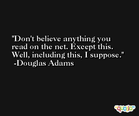 Don't believe anything you read on the net. Except this. Well, including this, I suppose. -Douglas Adams