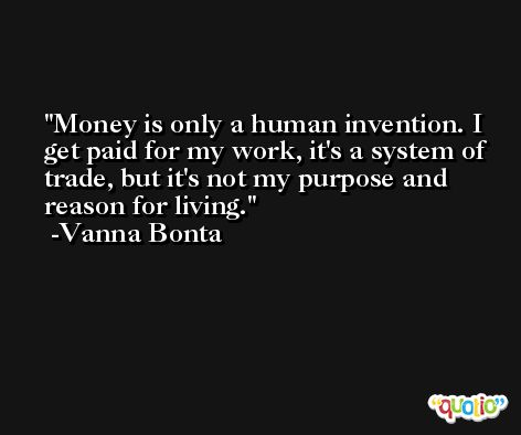 Money is only a human invention. I get paid for my work, it's a system of trade, but it's not my purpose and reason for living. -Vanna Bonta