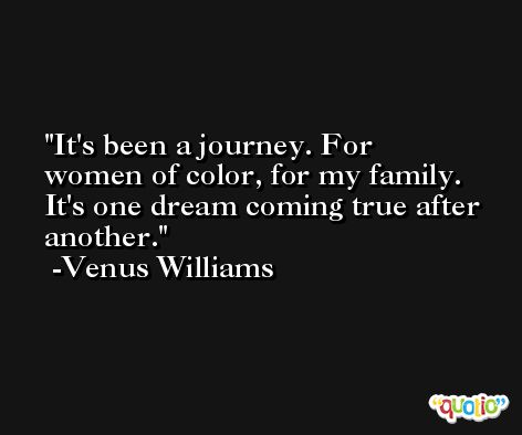 It's been a journey. For women of color, for my family. It's one dream coming true after another. -Venus Williams