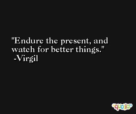 Endure the present, and watch for better things. -Virgil
