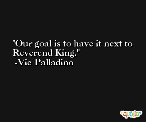 Our goal is to have it next to Reverend King. -Vic Palladino