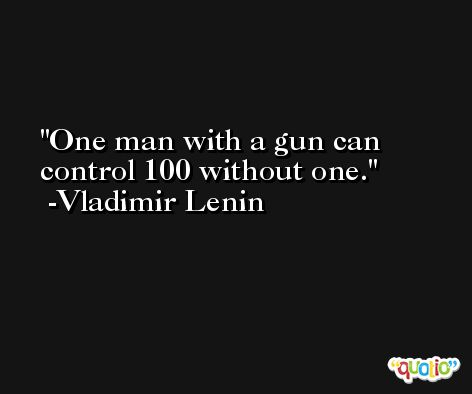 One man with a gun can control 100 without one.  -Vladimir Lenin