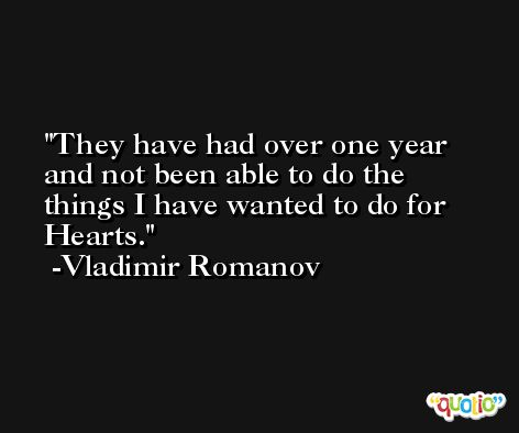 They have had over one year and not been able to do the things I have wanted to do for Hearts. -Vladimir Romanov